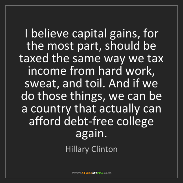 Hillary Clinton: I believe capital gains, for the most part, should be...