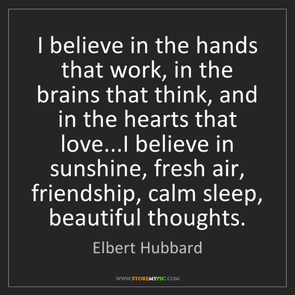 Elbert Hubbard: I believe in the hands that work, in the brains that...