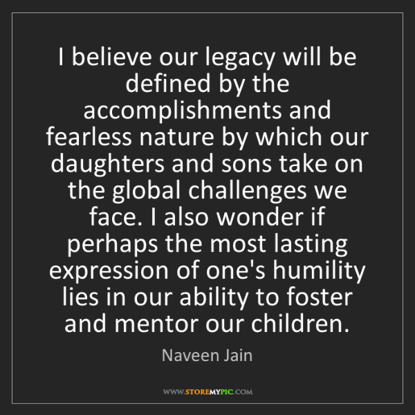 Naveen Jain: I believe our legacy will be defined by the accomplishments...