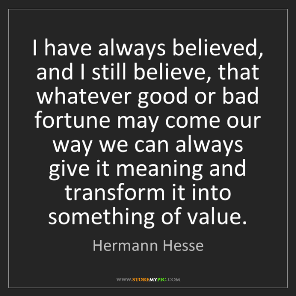 Hermann Hesse: I have always believed, and I still believe, that whatever...