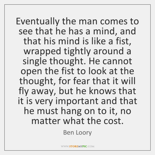 Eventually the man comes to see that he has a mind, and ...