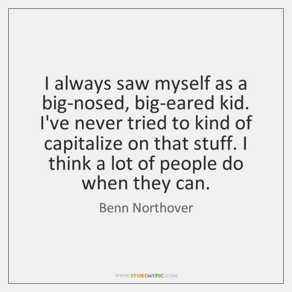 I always saw myself as a big-nosed, big-eared kid. I've never tried ...