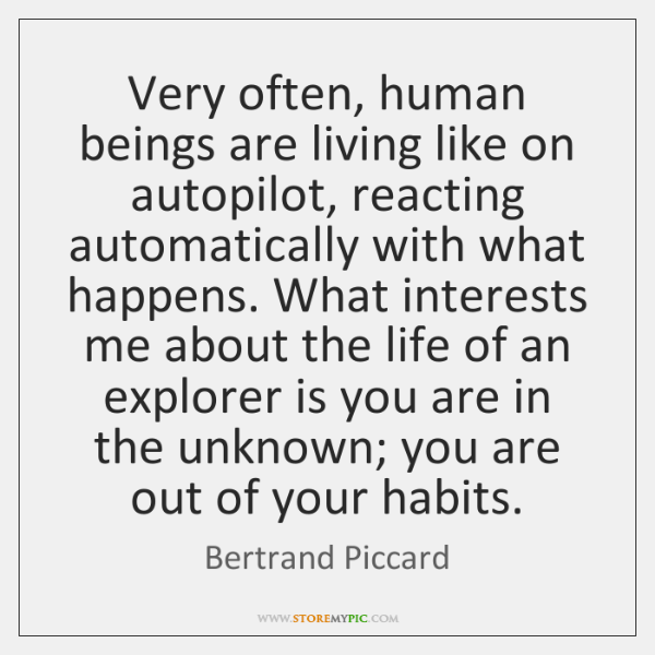 Very often, human beings are living like on autopilot, reacting automatically with ...