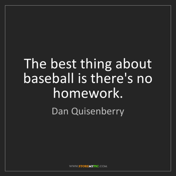 Dan Quisenberry: The best thing about baseball is there's no homework.
