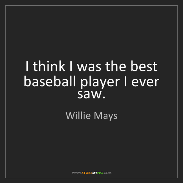 Willie Mays: I think I was the best baseball player I ever saw.
