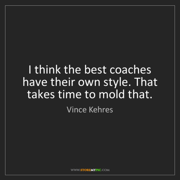 Vince Kehres: I think the best coaches have their own style. That takes...