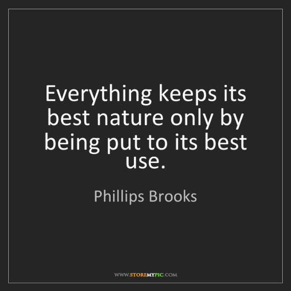 Phillips Brooks: Everything keeps its best nature only by being put to...