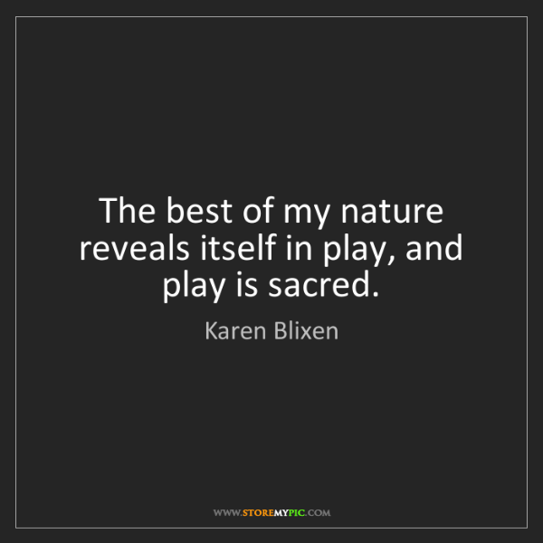 Karen Blixen: The best of my nature reveals itself in play, and play...
