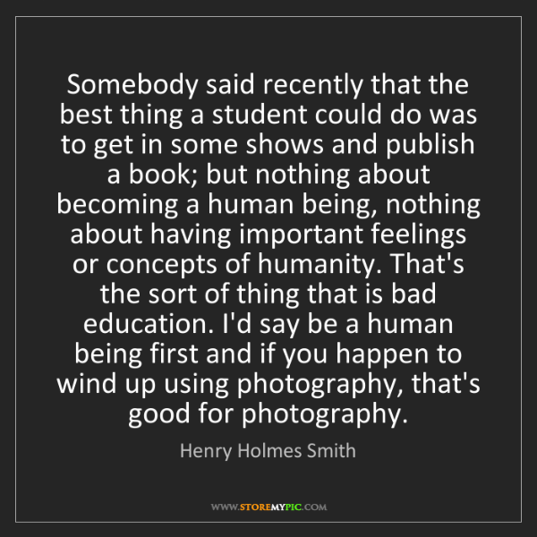 Henry Holmes Smith: Somebody said recently that the best thing a student...
