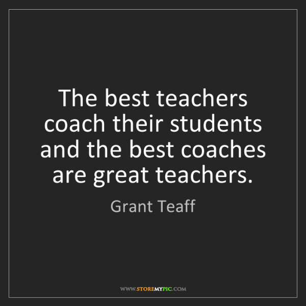 Grant Teaff: The best teachers coach their students and the best coaches...