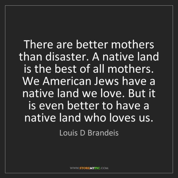 Louis D Brandeis: There are better mothers than disaster. A native land...