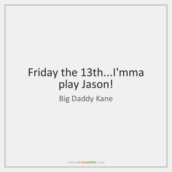 Friday the 13th...I'mma play Jason!