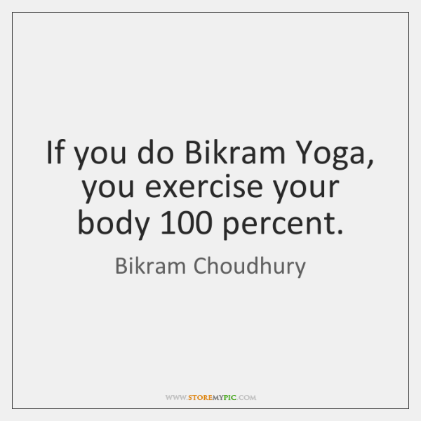 If you do Bikram Yoga, you exercise your body 100 percent.