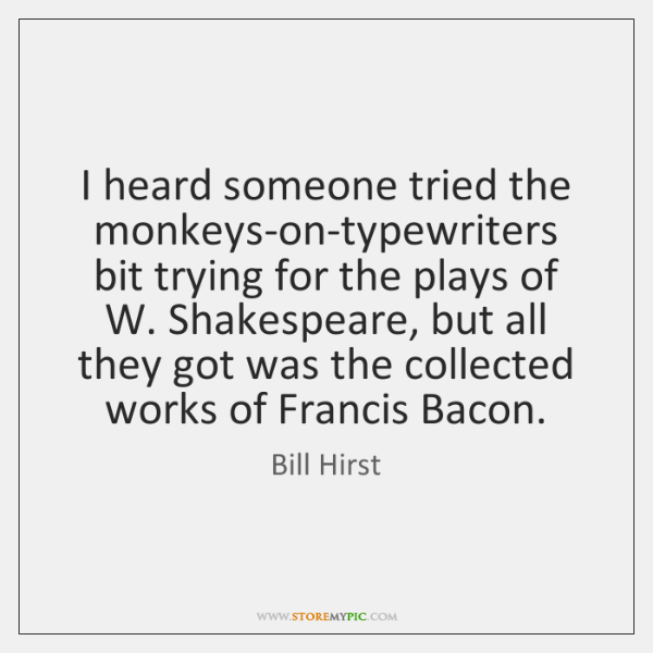 I heard someone tried the monkeys-on-typewriters bit trying for the plays of ...