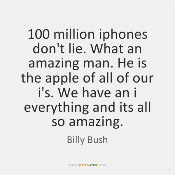 100 million iphones don't lie. What an amazing man. He is the apple ...