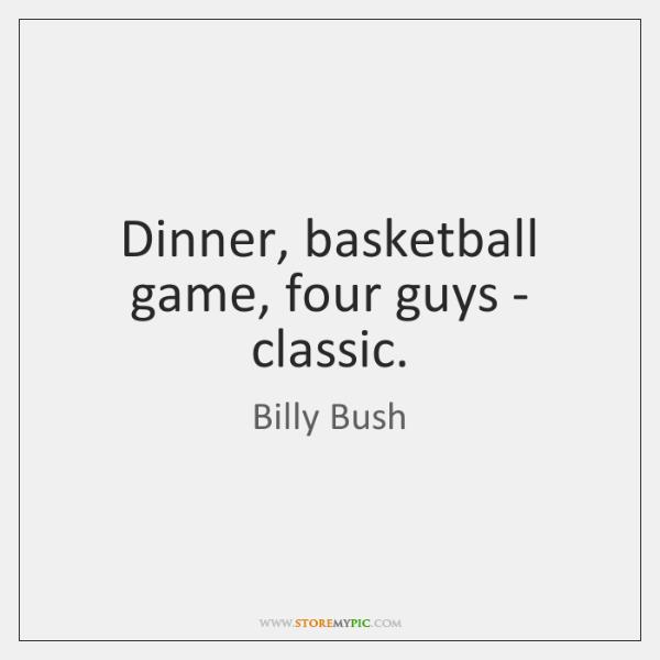 Dinner, basketball game, four guys - classic.