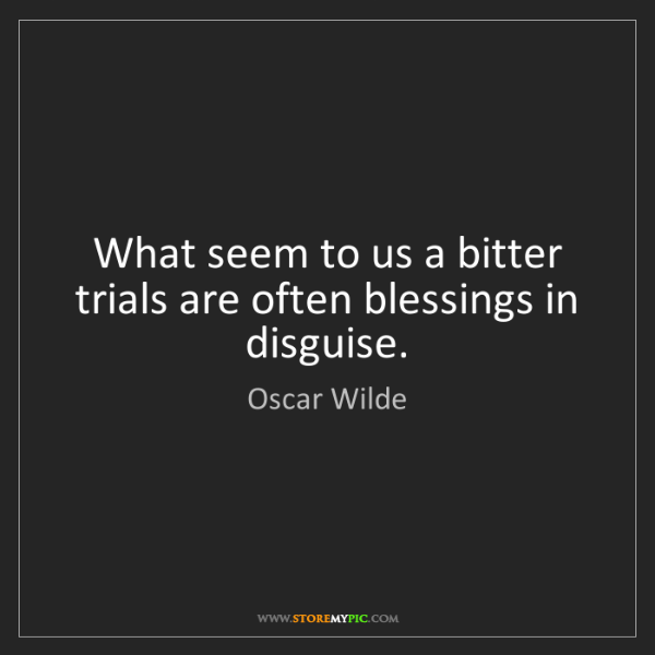 Oscar Wilde: What seem to us a bitter trials are often blessings in...