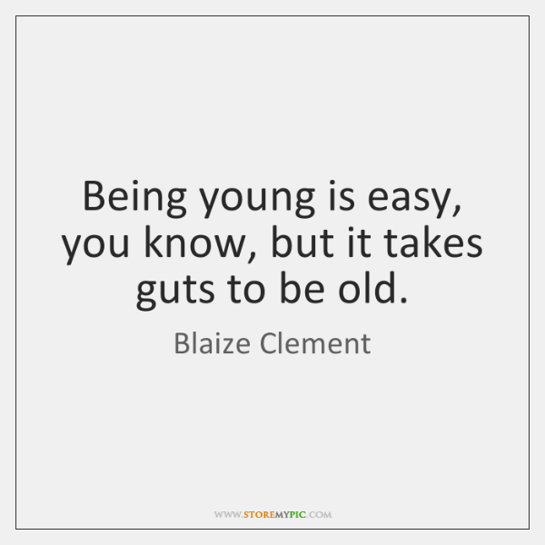 Being young is easy, you know, but it takes guts to be ...