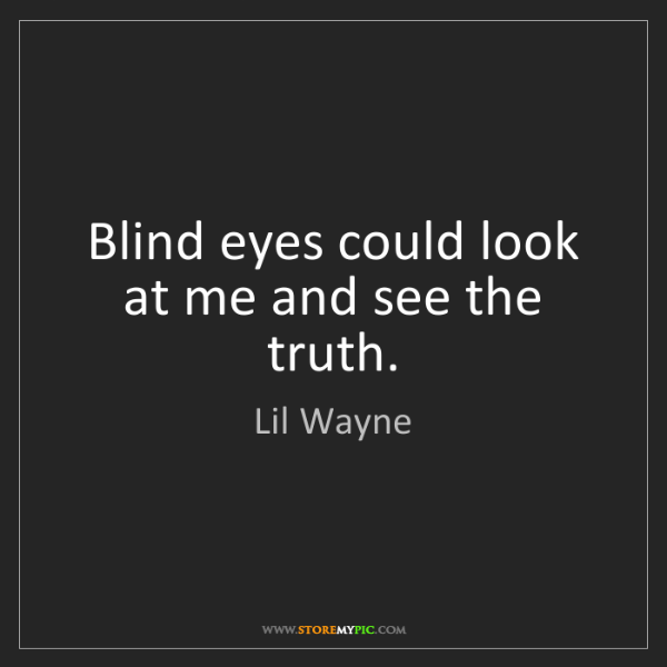Lil Wayne: Blind eyes could look at me and see the truth.