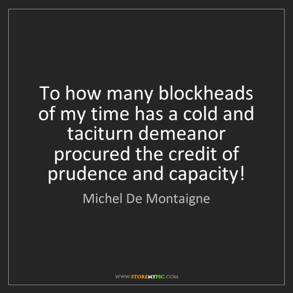 Michel De Montaigne: To how many blockheads of my time has a cold and taciturn...