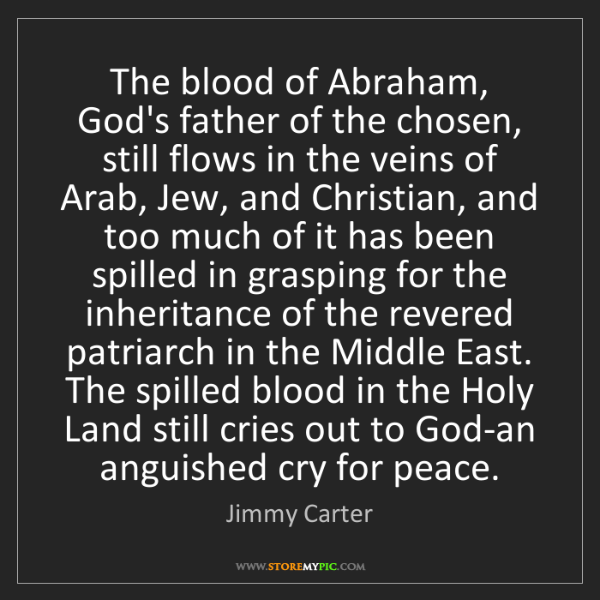 Jimmy Carter: The blood of Abraham, God's father of the chosen, still...