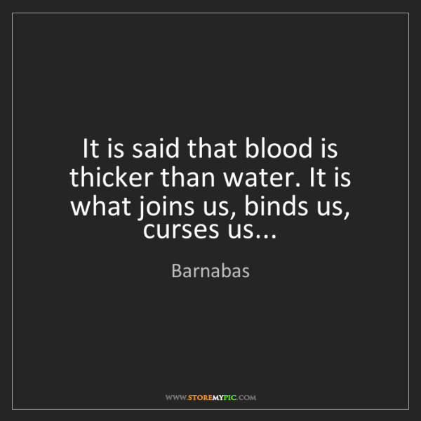 Barnabas: It is said that blood is thicker than water. It is what...
