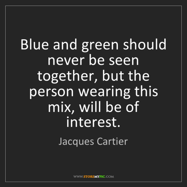 Jacques Cartier: Blue and green should never be seen together, but the...