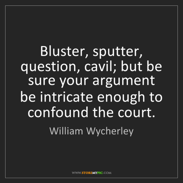 William Wycherley: Bluster, sputter, question, cavil; but be sure your argument...