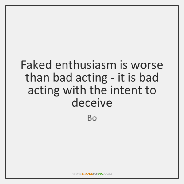 Faked enthusiasm is worse than bad acting - it is bad acting ...