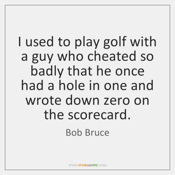 I used to play golf with a guy who cheated so badly ...