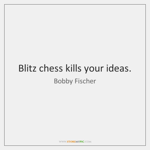 Blitz chess kills your ideas.