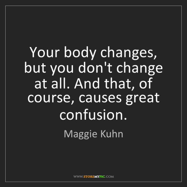 Maggie Kuhn: Your body changes, but you don't change at all. And that,...
