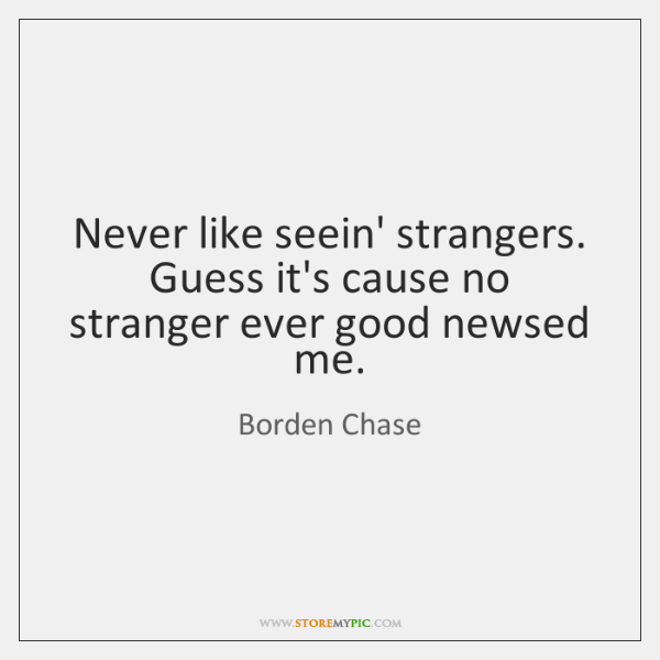 Never like seein' strangers. Guess it's cause no stranger ever good newsed ...