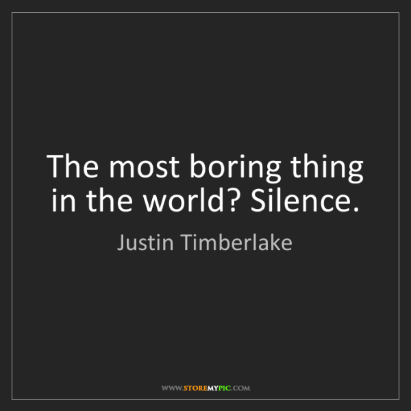 Justin Timberlake: The most boring thing in the world? Silence.
