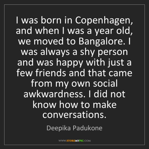 Deepika Padukone: I was born in Copenhagen, and when I was a year old,...