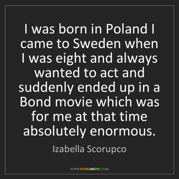 Izabella Scorupco: I was born in Poland I came to Sweden when I was eight...