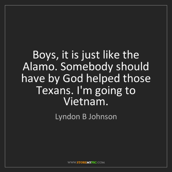 Lyndon B Johnson: Boys, it is just like the Alamo. Somebody should have...