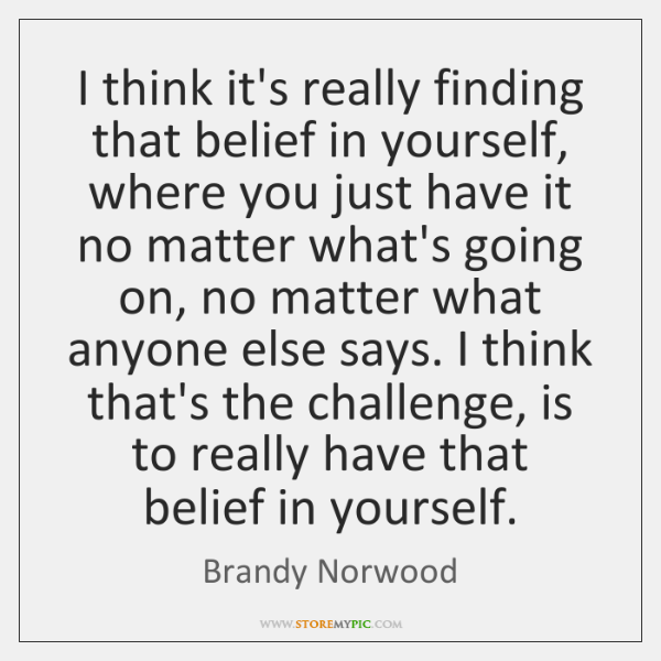 I think it's really finding that belief in yourself, where you just ...