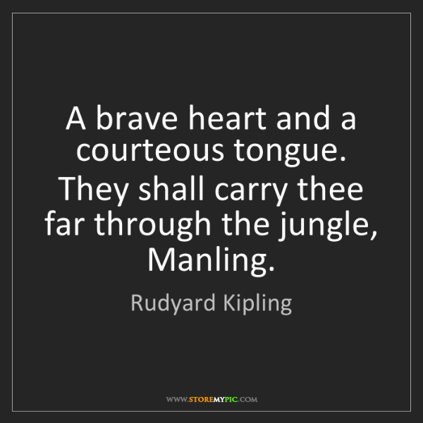 Rudyard Kipling: A brave heart and a courteous tongue. They shall carry...