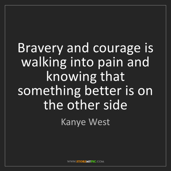 Kanye West: Bravery and courage is walking into pain and knowing...
