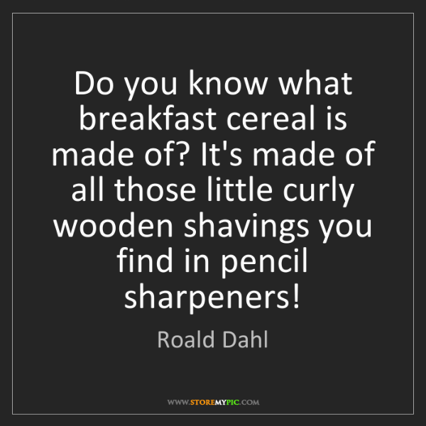 Roald Dahl: Do you know what breakfast cereal is made of? It's made...