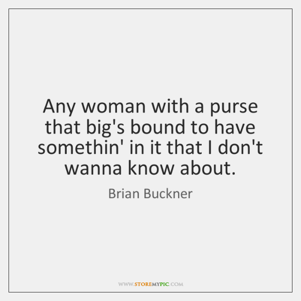 Any woman with a purse that big's bound to have somethin' in ...
