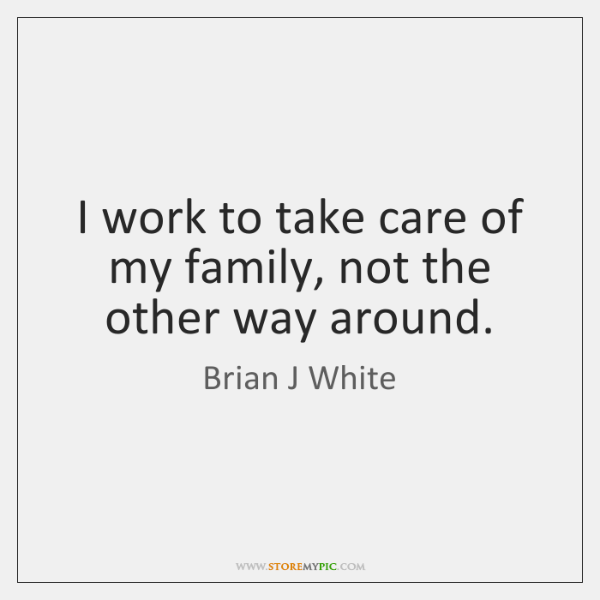 I work to take care of my family, not the other way ...