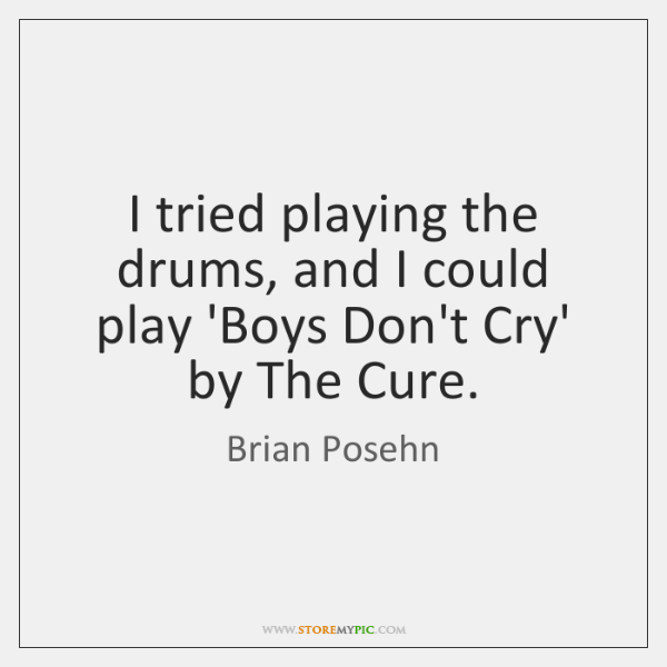 I tried playing the drums, and I could play 'Boys Don't Cry' ...