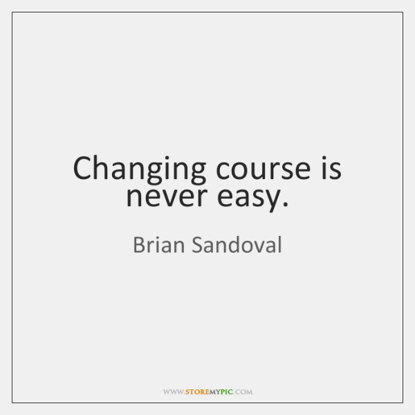 Changing course is never easy.
