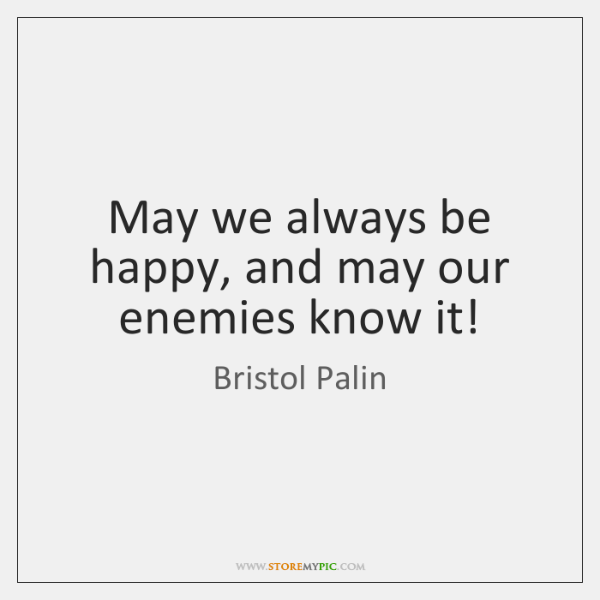 May we always be happy, and may our enemies know it!