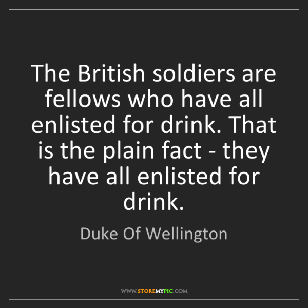 Duke Of Wellington: The British soldiers are fellows who have all enlisted...