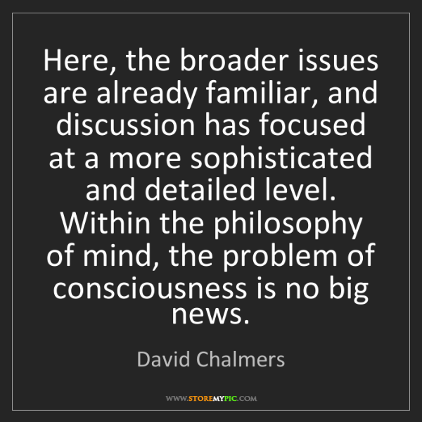 David Chalmers: Here, the broader issues are already familiar, and discussion...
