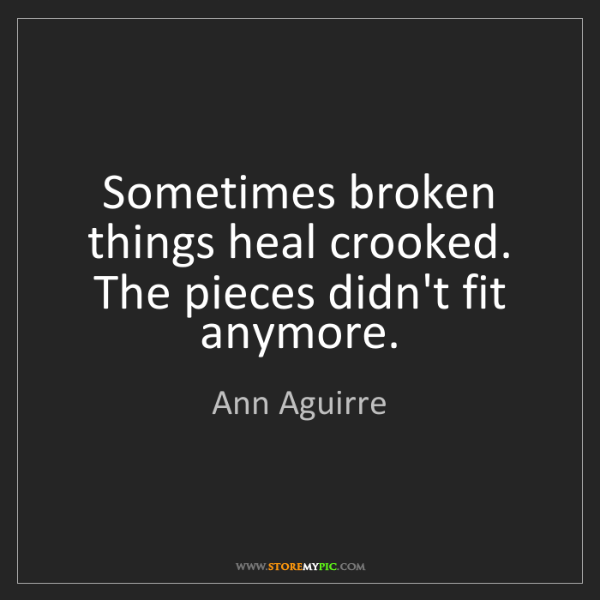 Ann Aguirre: Sometimes broken things heal crooked. The pieces didn't...