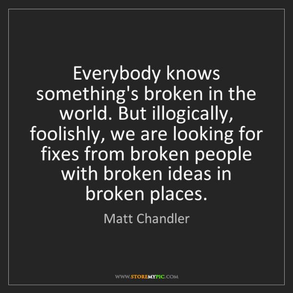 Matt    Chandler: Everybody knows something's broken in the world. But...